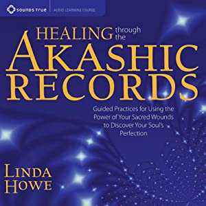 Healing Through the Akashic Records: Guided Practices for Using the Power of Your Sacred Wounds to Discover Your Soul's Perfection | [Linda Howe]