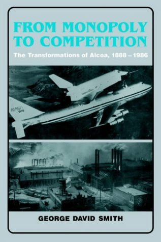 from-monopoly-to-competition-the-transformations-of-alcoa-1888-1986-by-george-david-smith-26-aug-198