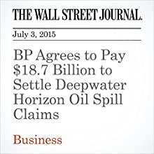 BP Agrees to Pay $18.7 Billion to Settle Deepwater Horizon Oil Spill Claims (       UNABRIDGED) by Daniel Gilbert, Sarah Kent Narrated by Ken Borgers