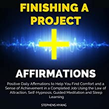 Finishing a Project Affirmations: Positive Daily Affirmations to Help You Find Comfort and a Sense of Achievement in a Completed Job Using the Law of Attraction, Self-Hypnosis, Guided Meditation Audiobook by Stephens Hyang Narrated by Dan McGowan