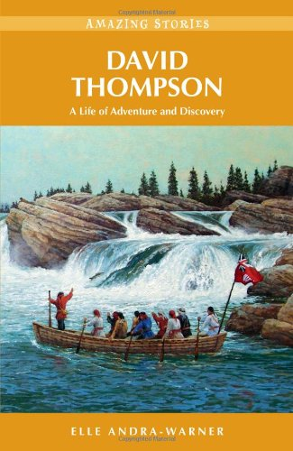 David Thompson: A Life of Adventure and Discovery (Amazing Stories) (Amazing Stories (Heritage House))