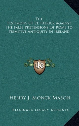 The Testimony of St. Patrick Against the False Pretensions of Rome to Primitive Antiquity in Ireland