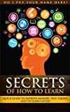 Secrets of How To Learn: Quick Guild to Improve Memory, Test-Taking & How to Learn Faster: Quick Guild to Improve Memory, Test-Taking & How to Learn Faster (Learn Anything FASTER! Book 2)