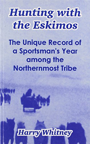 Hunting with the Eskimos: The Unique Record of a Sportsman's Year Among the Northernmost Tribe