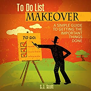 To-Do List Makeover: A Simple Guide to Getting the Important Things Done | [S. J. Scott]