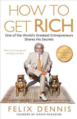 How to Get Rich: One of the World's Greatest Entrepreneurs Shares His Secrets: Felix Dennis: 9781591842712: Amazon.com: Books