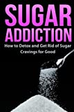 img - for Sugar Addiction: How to Detox and Get Rid of Sugar Cravings for Good book / textbook / text book