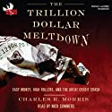 The Trillion Dollar Meltdown: Easy Money, High Rollers, and the Great Credit Crash (       UNABRIDGED) by Charles R. Morris Narrated by Nick Summers