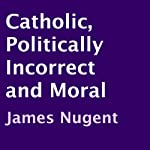 Catholic, Politically Incorrect and Moral | James Nugent