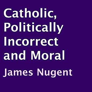 Catholic, Politically Incorrect and Moral Audiobook