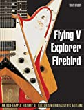Tony Bacon Flying V, Explorer, Firebird: An Odd-Shaped History of Gibson's Weird Electric Guitars (Guitar Reference (Backbeat Books))
