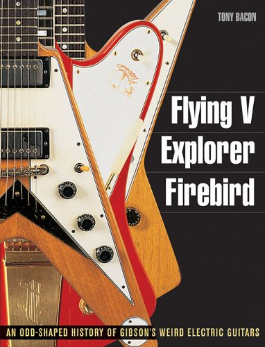 Flying V, Explorer, Firebird - An Odd-Shaped History Of Gibsons Weird Electric Guitars (Guitar Reference (Backbeat Books))