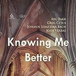 Knowing Me Better | Johann Sebastian Bach,Abu Bakr,Greg Cetus