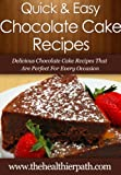 Chocolate Cake Recipes: Delicious Chocolate Cake Recipes That Are Perfect For Every Occasion (Quick & Easy Recipes)