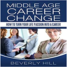 Middle Age Career Change: How to Turn Your Life Passion into a Career Audiobook by Beverly Hill Narrated by Dawnya Clarine