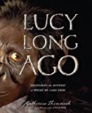 img - for Lucy Long Ago: Uncovering the Mystery of Where We Came From by Thimmesh, Catherine (2009) Hardcover book / textbook / text book