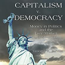 Capitalism v. Democracy: Money in Politics and the Free Market Constitution (       UNABRIDGED) by Timothy Kuhner Narrated by James Romick