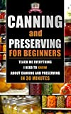 Canning and Preserving for Beginners: Teach Me Everything I Need To Know About Canning and Preserving In 30 Minutes (Prepping - Canning - Mason Jar Meals - Food Preservation - Survival Pantry)