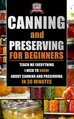 Canning and Preserving for Beginners: Teach Me Everything I Need To Know About Canning and Preserving In 30 Minutes (Prepping - Canning - Mason Jar Meals - Food Preservation - Survival Pantry) by 30 Minute Reads