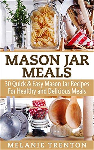 Mason Jar Meals: 30 Quick & Easy Mason Jar Recipes For Healthy & Delicious Meals by Melanie Trenton