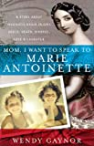 Mom, I Want to Speak to Marie Antoinette: A Story About Traumatic Brain Injury, Abuse, Death, Divorce, Love & Laughter
