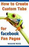 img - for How to Create Custom Tabs for Facebook Fan Pages [Facebook Marketing, Facebook for Business] book / textbook / text book