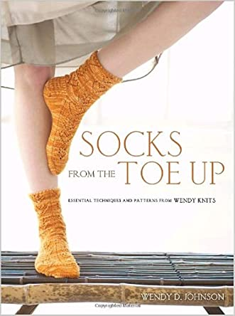 Socks from the Toe Up: Essential Techniques and Patterns from Wendy Knits written by Wendy D. Johnson