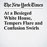 At a Besieged White House, Tempers Flare and Confusion Swirls | Glenn Thrush,Maggie Haberman