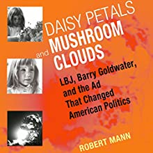 Daisy Petals and Mushroom Clouds: LBJ, Barry Goldwater, and the Ad That Changed American Politics Audiobook by Robert Mann Narrated by Aaron Killian