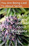 You Are Being Lied To About: Marijuana