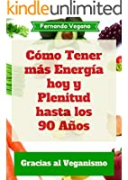 C�mo Tener m�s Energ�a hoy y Plenitud hasta los 90 A�os: Gracias al Veganismo (Spanish Edition)