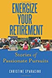 Energize Your Retirement:: Stories of Passionate Pursuits
