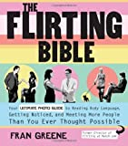 img - for The Flirting Bible Your Ultimate Photo Guide to Reading Body Language, Getting Noticed, and Meeting More People Than You Ever Thought Possible by Greene, Fran [Fair Winds Press,2010] (Paperback) book / textbook / text book