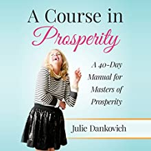 A Course in Prosperity: A 40-Day Manual for Masters of Prosperity (       UNABRIDGED) by Julie A. Dankovich Narrated by Julie Dankovich