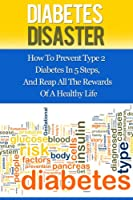 Diabetes Disaster: How To Prevent Type 2 Diabetes In 5 Steps, And Reap All The Rewards Of A Healthy Life (English Edition)