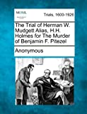 The Trial of Herman W. Mudgett Alias, H.H. Holmes for The Murder of Benjamin F. Pitezel