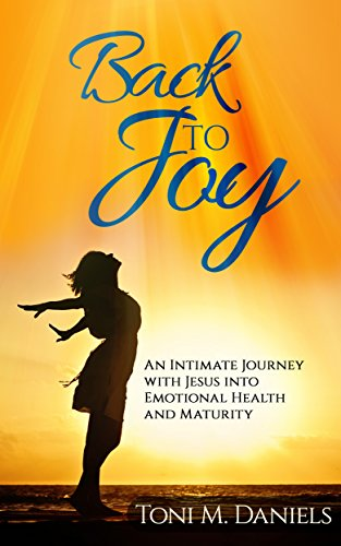 Back To Joy: An Intimate Journey With Jesus Into Emotional Health And Maturity by Toni M Daniels ebook deal