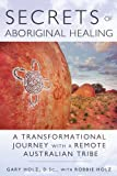 Secrets of Aboriginal Healing: A Physicists Journey with a Remote Australian Tribe