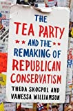 img - for The Tea Party and the Remaking of Republican Conservatism 1st edition by Skocpol, Theda, Williamson, Vanessa (2012) Hardcover book / textbook / text book
