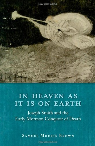In Heaven as It Is on Earth -   Joseph Smith and the Early Mormon Conquest of Death, Brown, Samuel Morris