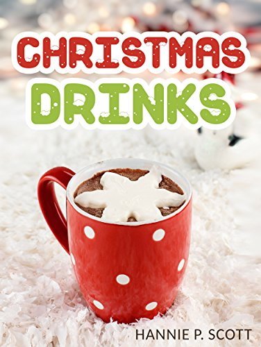 Christmas Drink Recipes: Simple & Easy Christmas Drink Recipes To Make At Home! (Hot Chocolates, Ciders, Lattes, And More!) (Simple & Easy Christmas Recipes)