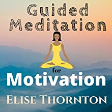 Guided Meditation for Motivation Speech by Elise Thornton Narrated by Elizabeth Beuhring