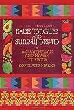 False Tongues and Sunday Bread: A Guatemalan and Mayan Cookbook