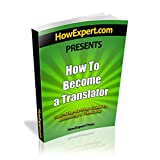 How To Become a Translator - Your Step-By-Step Guide To Becoming a Translator ~ HowExpert Press