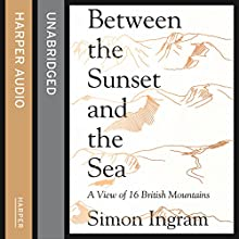 Between the Sunset and the Sea: A View of 16 British Mountains (       UNABRIDGED) by Simon Ingram Narrated by Robbie MacNab
