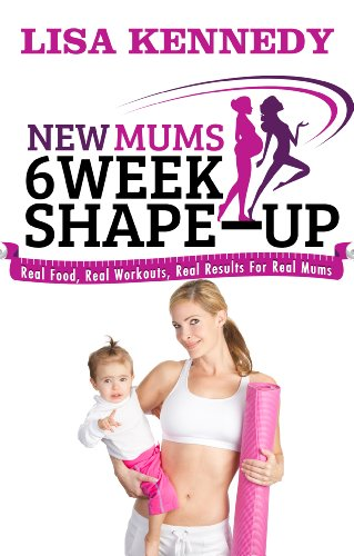 New Mums 6 Week Shape Up: Real Food, Real Workouts, Real Results For Real Mums