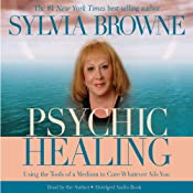Psychic Healing: Using the Tools of a Medium to Cure Whatever Ails You | [Sylvia Browne]