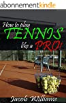 Tennis: How To Play Tennis Like a Pro...