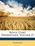 echange, troc Anonymous - Revue D'Art Dramatique, Volume 27
