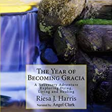 The Year of Becoming Gracia: A Necessary Adventure Exploring Dying, Living and Healing (       UNABRIDGED) by Riesa Harris Narrated by Angel Clark